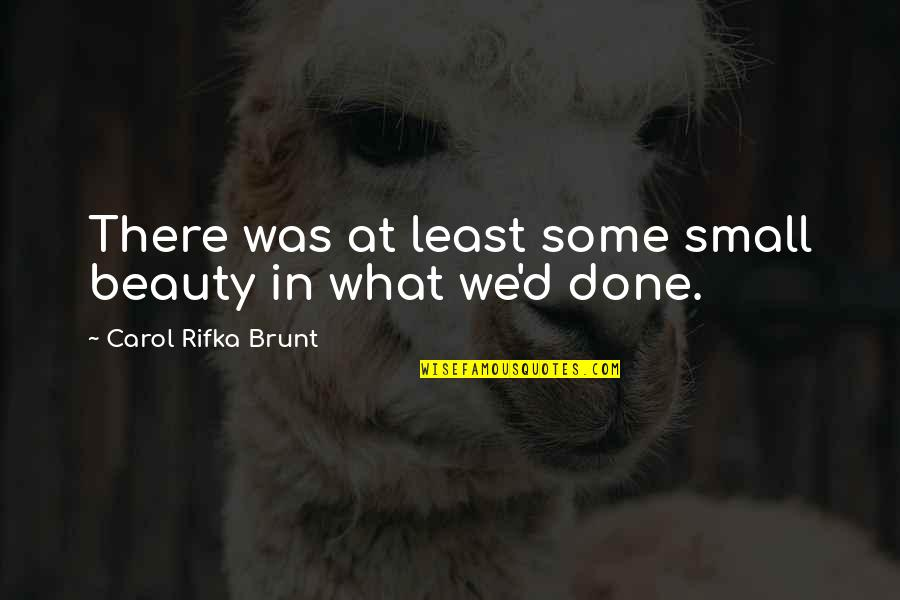 Carol Rifka Brunt Quotes By Carol Rifka Brunt: There was at least some small beauty in