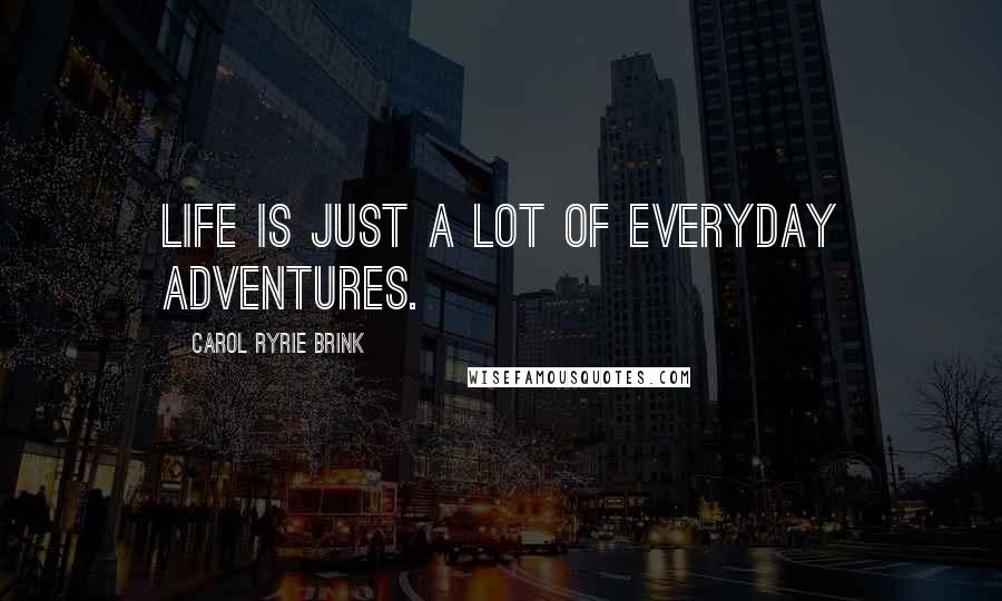 Carol Ryrie Brink quotes: Life is just a lot of everyday adventures.