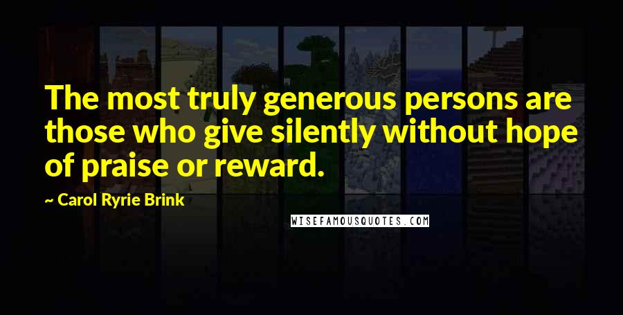 Carol Ryrie Brink quotes: The most truly generous persons are those who give silently without hope of praise or reward.