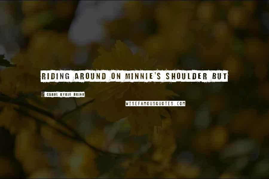 Carol Ryrie Brink quotes: Riding around on Minnie's shoulder But