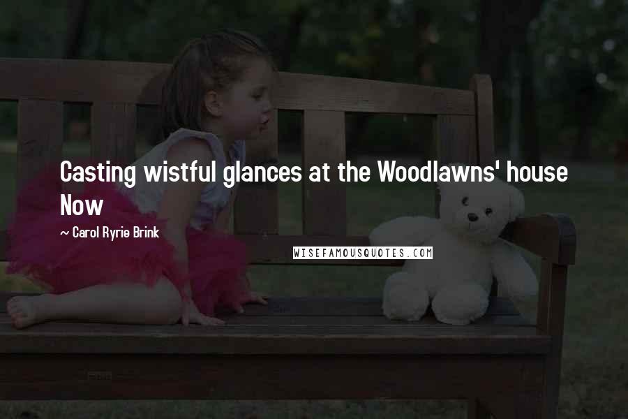 Carol Ryrie Brink quotes: Casting wistful glances at the Woodlawns' house Now