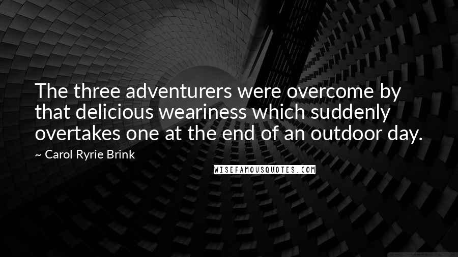 Carol Ryrie Brink quotes: The three adventurers were overcome by that delicious weariness which suddenly overtakes one at the end of an outdoor day.