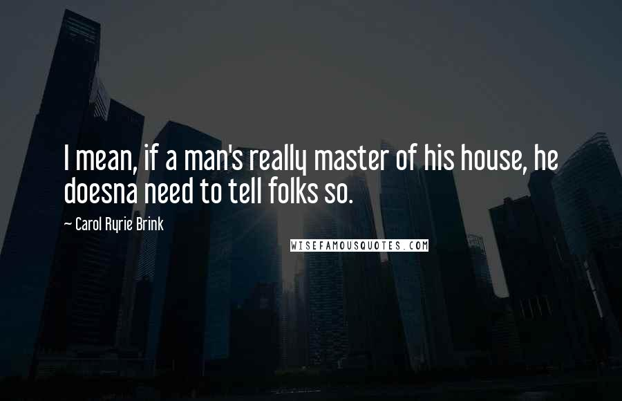 Carol Ryrie Brink quotes: I mean, if a man's really master of his house, he doesna need to tell folks so.