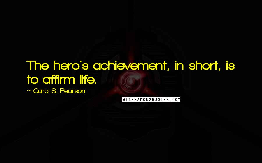 Carol S. Pearson quotes: The hero's achievement, in short, is to affirm life.