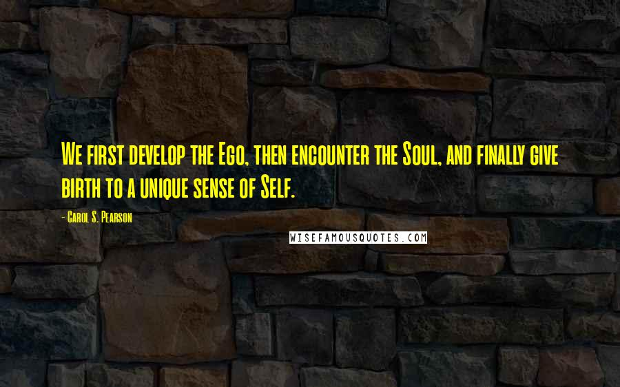 Carol S. Pearson quotes: We first develop the Ego, then encounter the Soul, and finally give birth to a unique sense of Self.