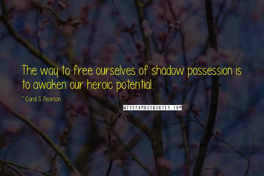 Carol S. Pearson quotes: The way to free ourselves of shadow possession is to awaken our heroic potential.