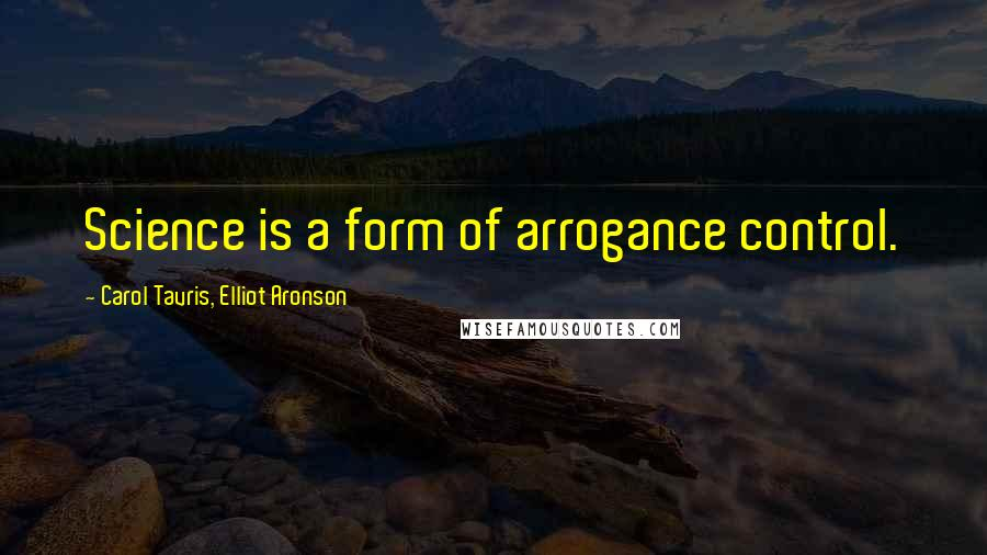 Carol Tavris, Elliot Aronson quotes: Science is a form of arrogance control.