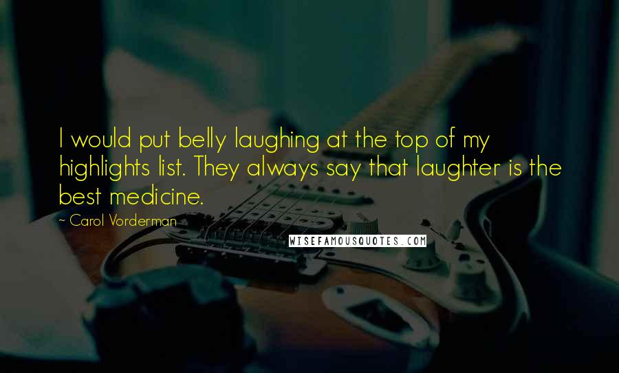 Carol Vorderman quotes: I would put belly laughing at the top of my highlights list. They always say that laughter is the best medicine.