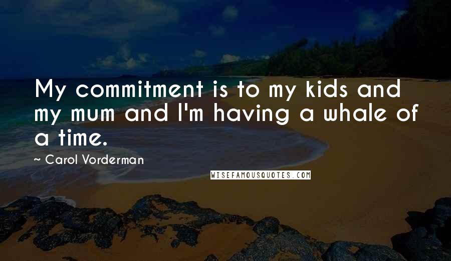 Carol Vorderman quotes: My commitment is to my kids and my mum and I'm having a whale of a time.