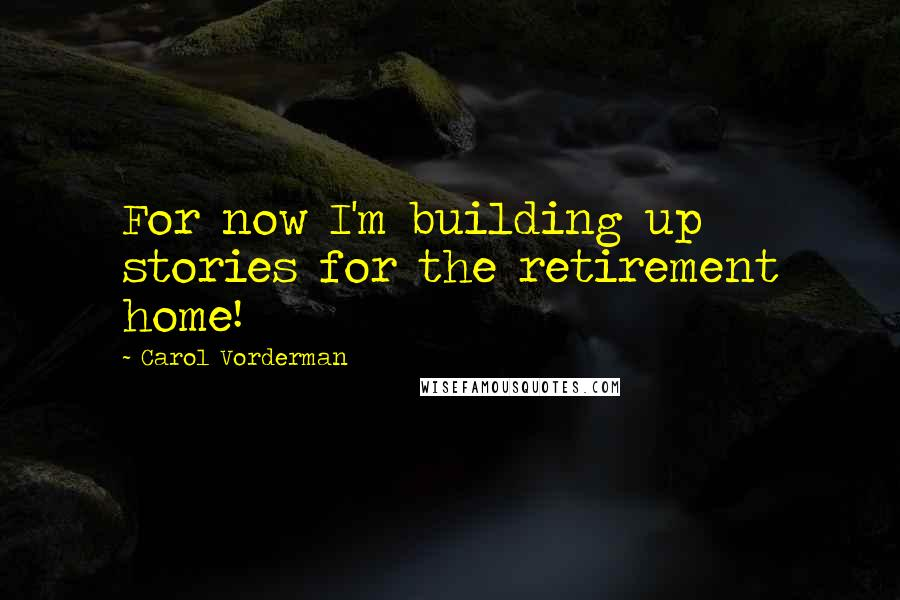 Carol Vorderman quotes: For now I'm building up stories for the retirement home!