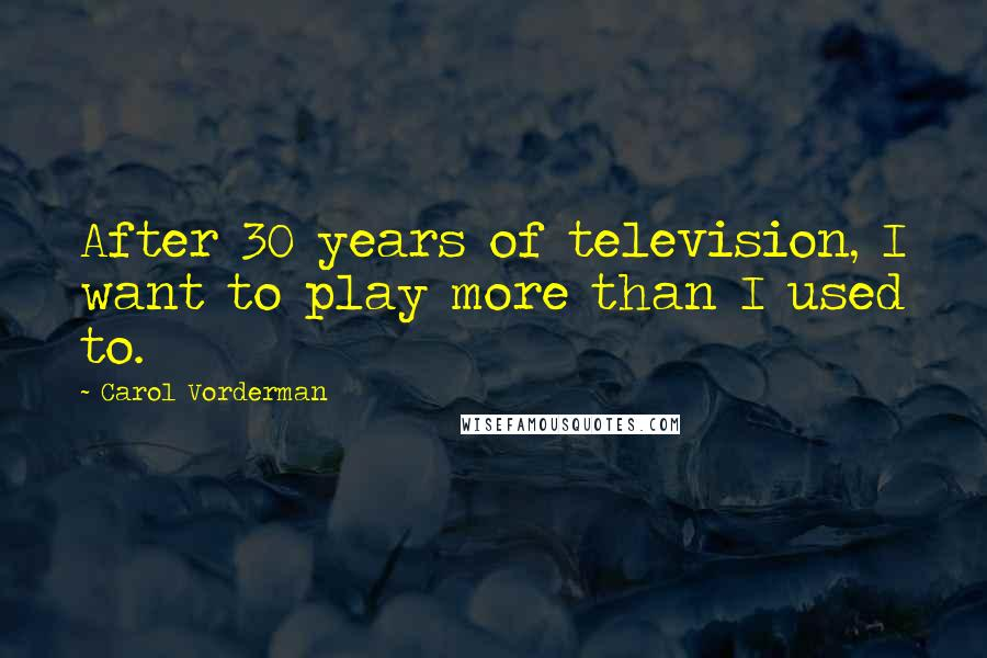 Carol Vorderman quotes: After 30 years of television, I want to play more than I used to.