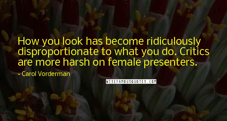 Carol Vorderman quotes: How you look has become ridiculously disproportionate to what you do. Critics are more harsh on female presenters.
