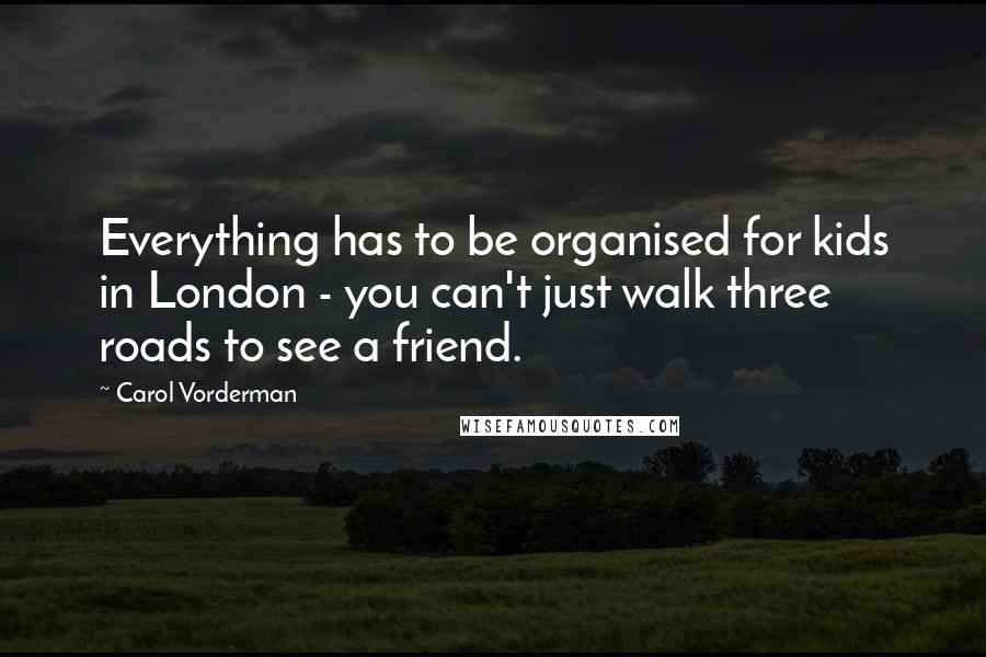 Carol Vorderman quotes: Everything has to be organised for kids in London - you can't just walk three roads to see a friend.