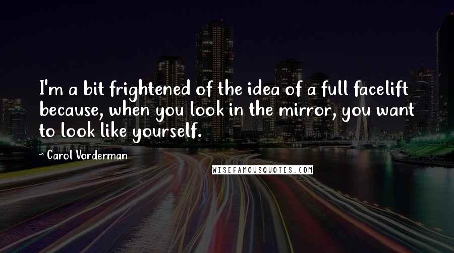 Carol Vorderman quotes: I'm a bit frightened of the idea of a full facelift because, when you look in the mirror, you want to look like yourself.