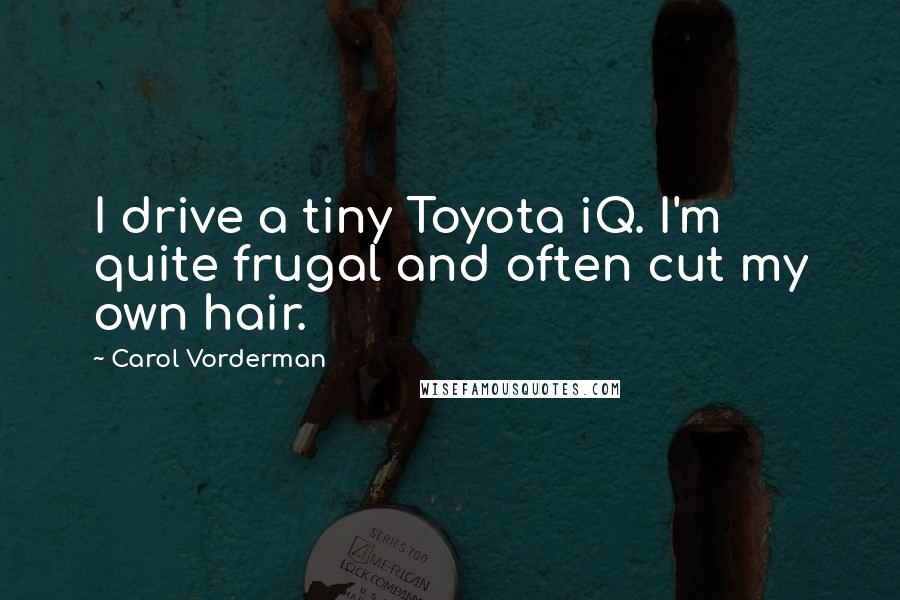 Carol Vorderman quotes: I drive a tiny Toyota iQ. I'm quite frugal and often cut my own hair.