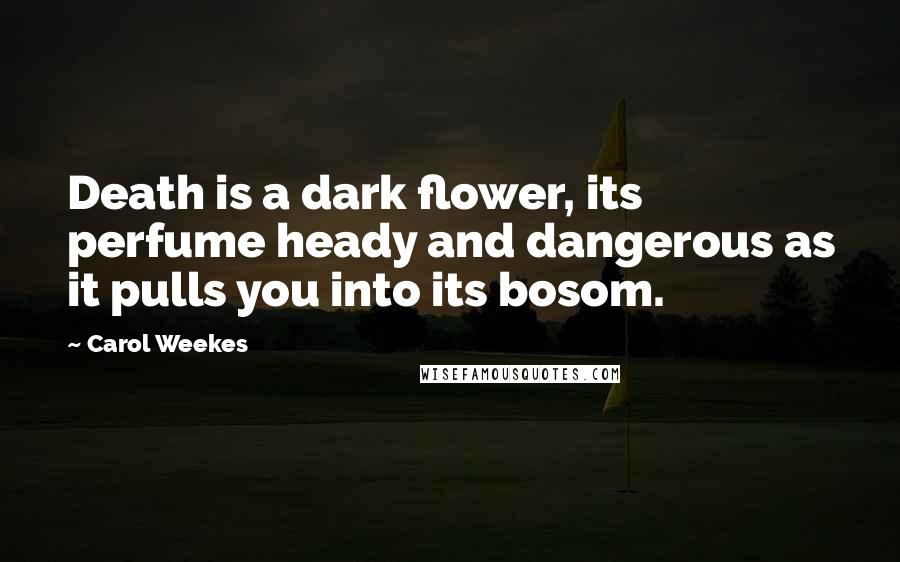 Carol Weekes quotes: Death is a dark flower, its perfume heady and dangerous as it pulls you into its bosom.
