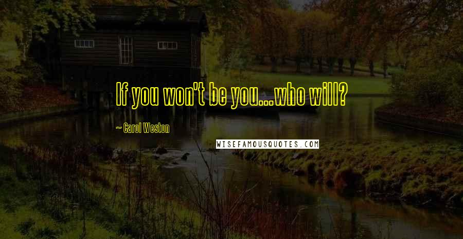 Carol Weston quotes: If you won't be you...who will?