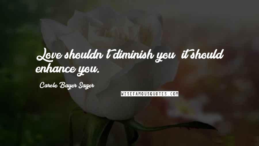 Carole Bayer Sager quotes: Love shouldn't diminish you; it should enhance you.