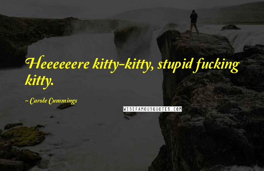 Carole Cummings quotes: Heeeeeere kitty-kitty, stupid fucking kitty.