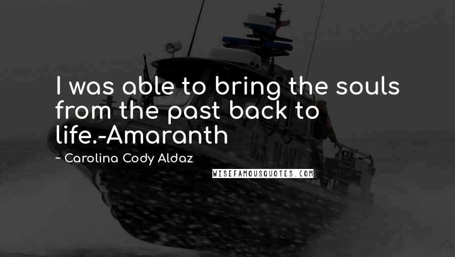 Carolina Cody Aldaz quotes: I was able to bring the souls from the past back to life.-Amaranth