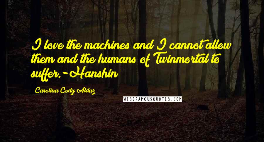 Carolina Cody Aldaz quotes: I love the machines and I cannot allow them and the humans of Twinmortal to suffer.-Hanshin