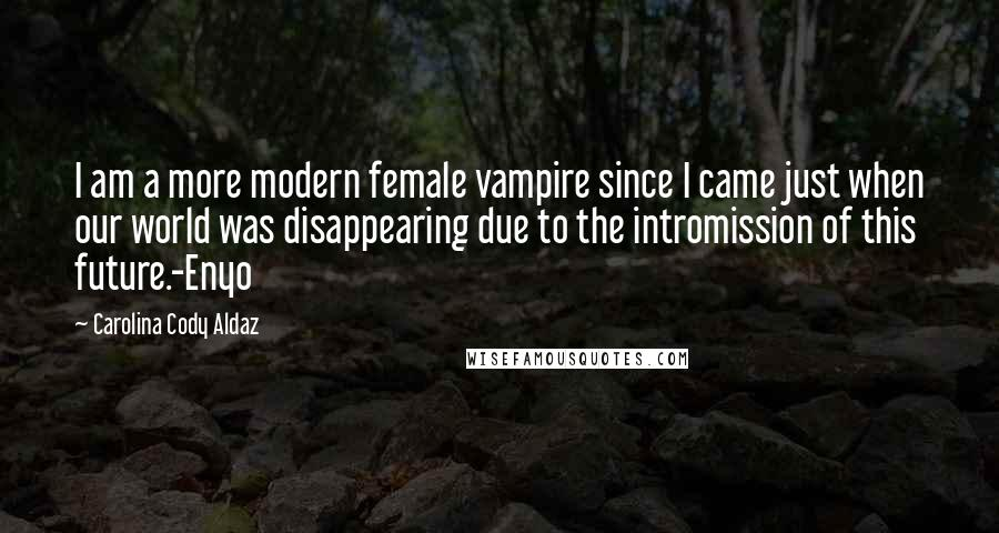 Carolina Cody Aldaz quotes: I am a more modern female vampire since I came just when our world was disappearing due to the intromission of this future.-Enyo