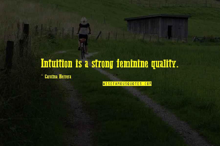 Carolina Herrera Quotes By Carolina Herrera: Intuition is a strong feminine quality.