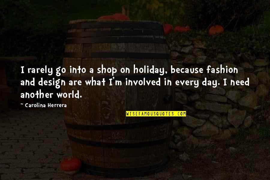 Carolina Herrera Quotes By Carolina Herrera: I rarely go into a shop on holiday,