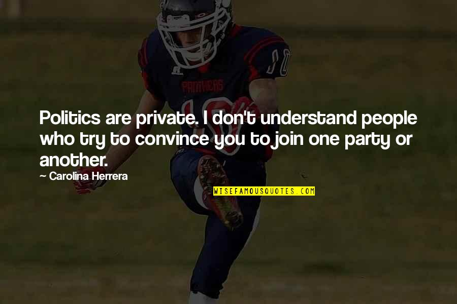 Carolina Herrera Quotes By Carolina Herrera: Politics are private. I don't understand people who