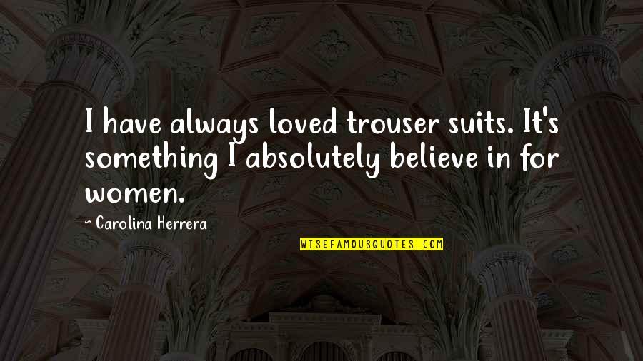 Carolina Herrera Quotes By Carolina Herrera: I have always loved trouser suits. It's something