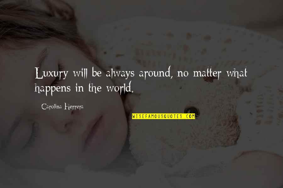 Carolina Herrera Quotes By Carolina Herrera: Luxury will be always around, no matter what