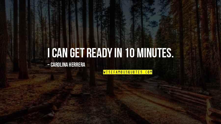 Carolina Herrera Quotes By Carolina Herrera: I can get ready in 10 minutes.