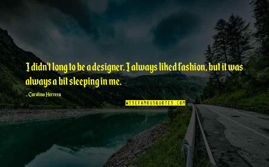 Carolina Herrera Quotes By Carolina Herrera: I didn't long to be a designer. I