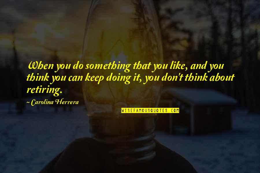 Carolina Herrera Quotes By Carolina Herrera: When you do something that you like, and