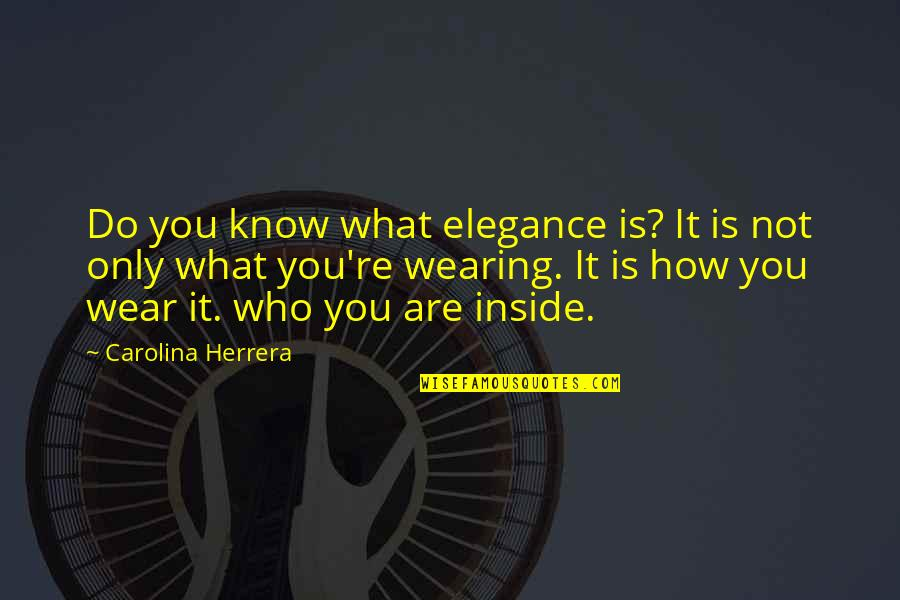 Carolina Herrera Quotes By Carolina Herrera: Do you know what elegance is? It is