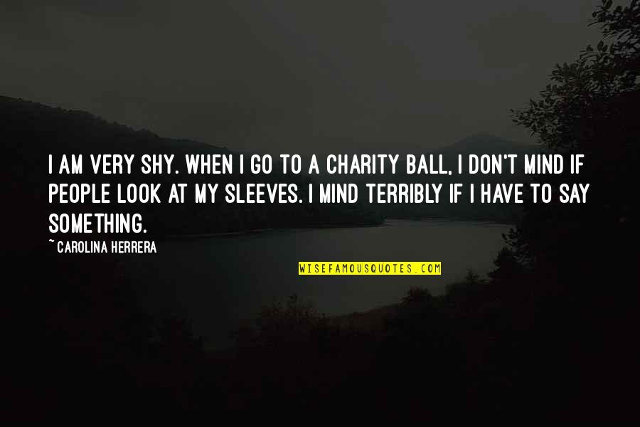 Carolina Herrera Quotes By Carolina Herrera: I am very shy. When I go to