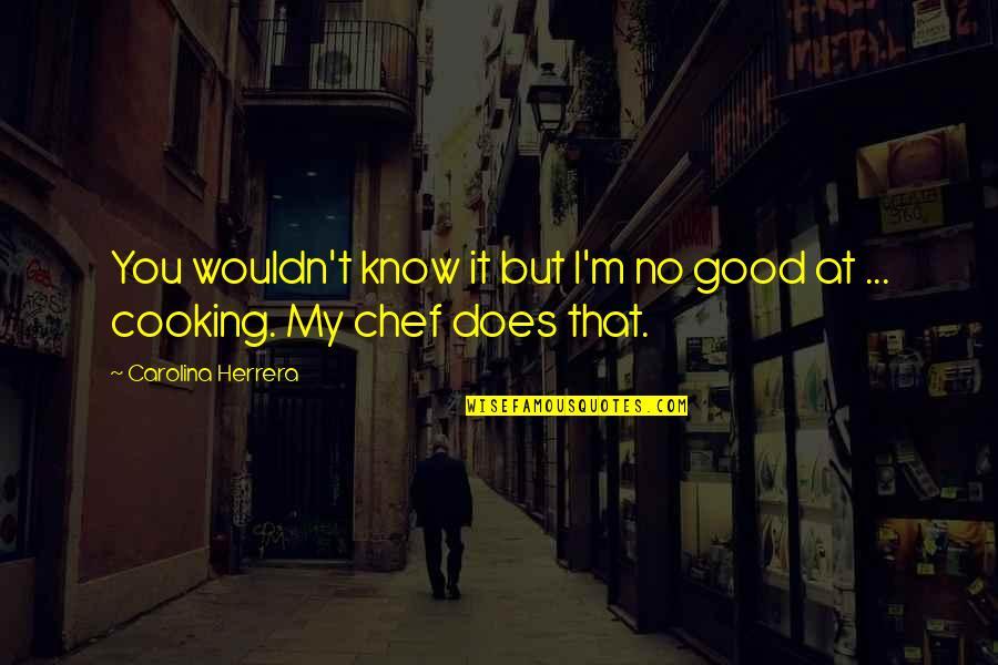 Carolina Herrera Quotes By Carolina Herrera: You wouldn't know it but I'm no good