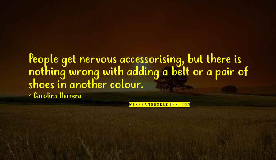 Carolina Herrera Quotes By Carolina Herrera: People get nervous accessorising, but there is nothing