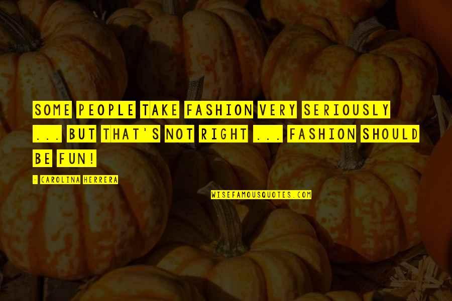 Carolina Herrera Quotes By Carolina Herrera: Some people take fashion very seriously ... but