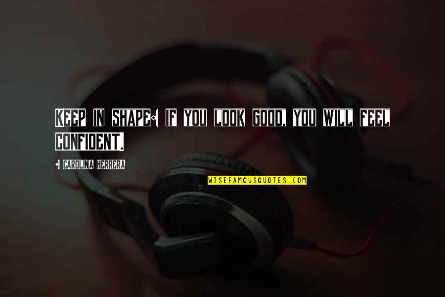 Carolina Herrera Quotes By Carolina Herrera: Keep in shape: if you look good, you