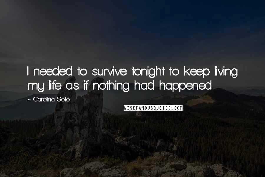 Carolina Soto quotes: I needed to survive tonight to keep living my life as if nothing had happened.