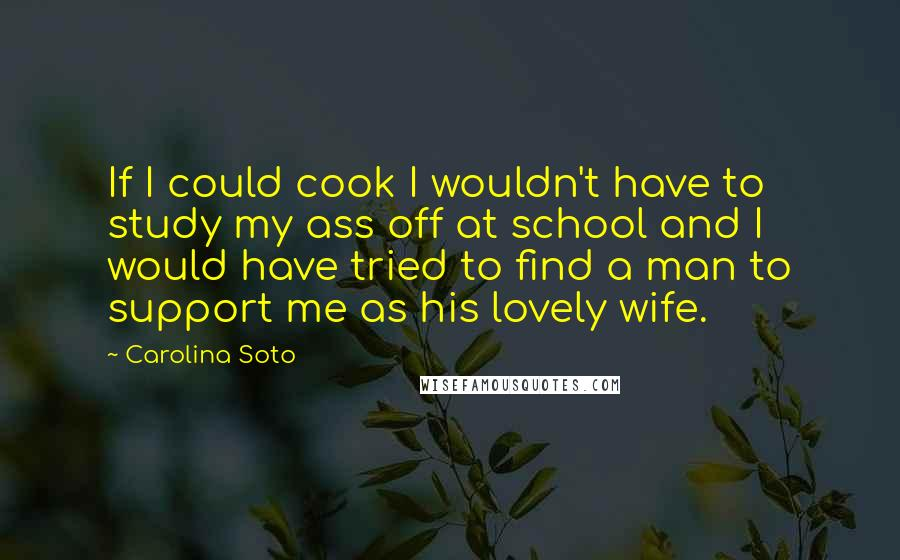 Carolina Soto quotes: If I could cook I wouldn't have to study my ass off at school and I would have tried to find a man to support me as his lovely wife.