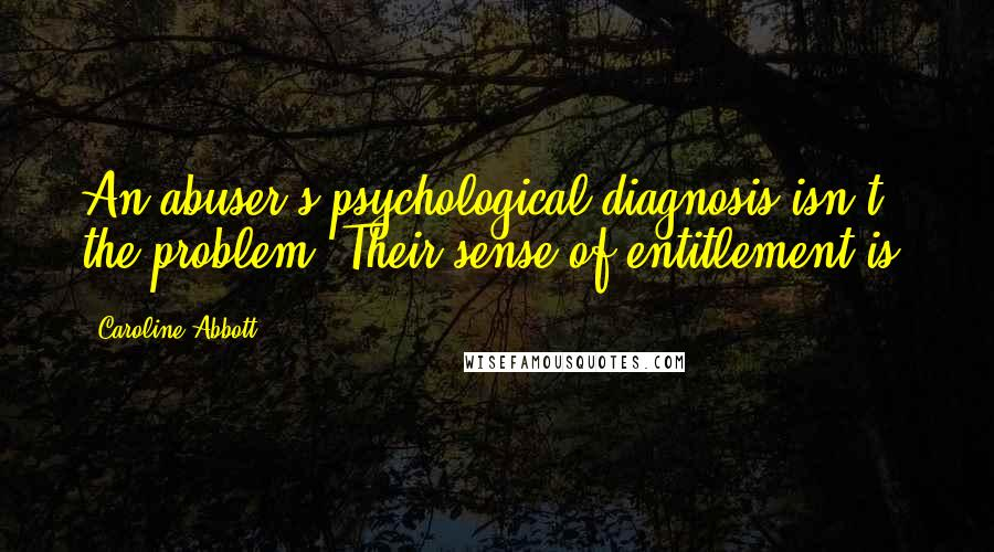 Caroline Abbott quotes: An abuser's psychological diagnosis isn't the problem. Their sense of entitlement is.