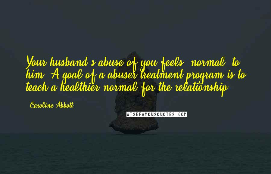 """Caroline Abbott quotes: Your husband's abuse of you feels """"normal"""" to him. A goal of a abuser treatment program is to teach a healthier normal for the relationship."""