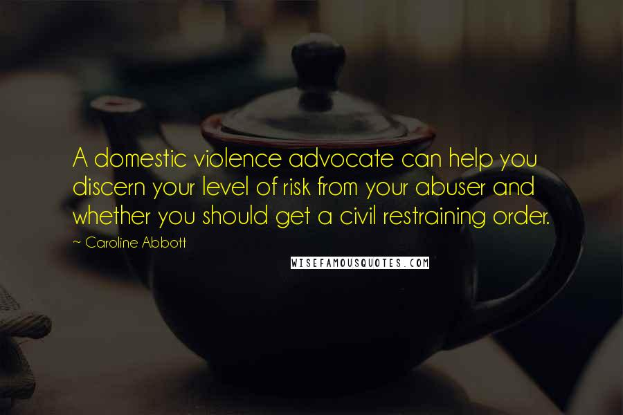 Caroline Abbott quotes: A domestic violence advocate can help you discern your level of risk from your abuser and whether you should get a civil restraining order.