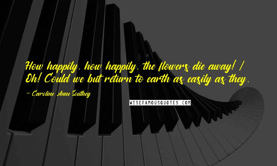 Caroline Anne Southey quotes: How happily, how happily, the flowers die away! / Oh! Could we but return to earth as easily as they.