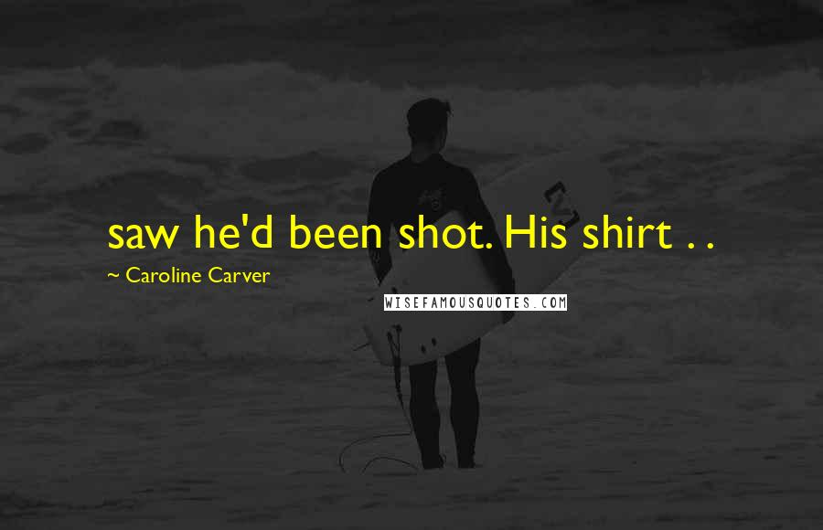 Caroline Carver quotes: saw he'd been shot. His shirt . .