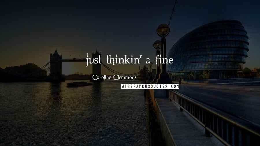 Caroline Clemmons quotes: just thinkin' a fine