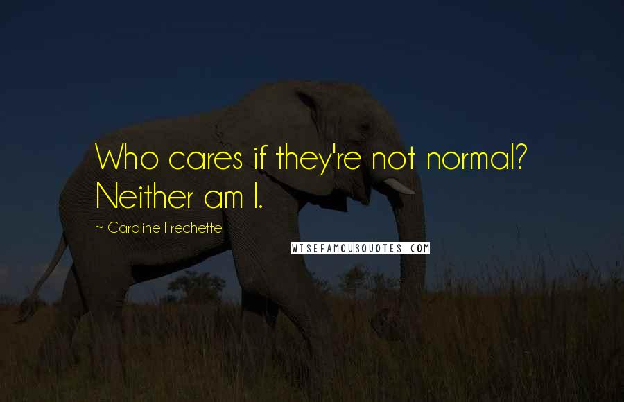Caroline Frechette quotes: Who cares if they're not normal? Neither am I.