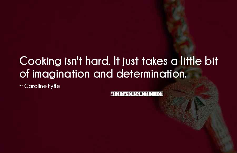 Caroline Fyffe quotes: Cooking isn't hard. It just takes a little bit of imagination and determination.